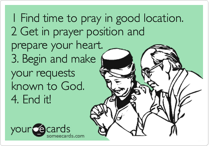 1 Find time to pray in good location. 2 Get in prayer position and prepare your heart. 3. Begin and make your requests known to God. 4. End it!