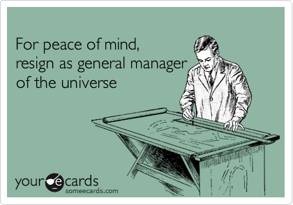 For peace of mind,  resign as general manager  of the universe