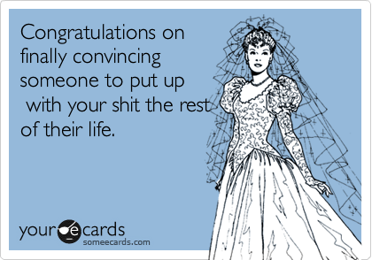 Congratulations on finally convincing someone to put up  with your shit the rest of their life.