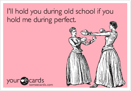I'll hold you during old school if you hold me during perfect.