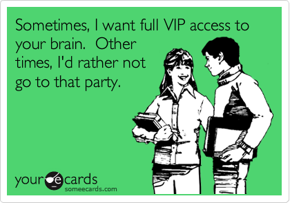 Sometimes, I want full VIP access to your brain.  Other times, I'd rather not go to that party.