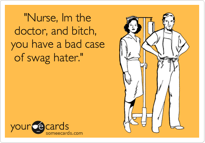 """Nurse, Im the  doctor, and bitch,  you have a bad case   of swag hater."""