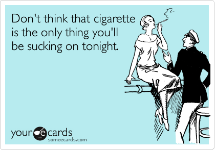 Don't think that cigarette is the only thing you'll be sucking on tonight.
