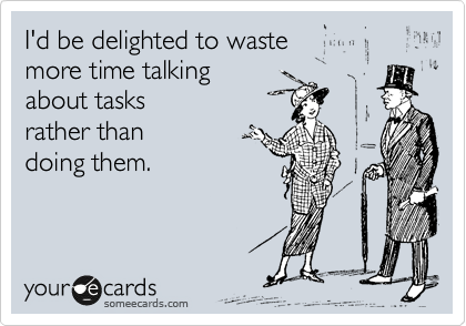 I'd be delighted to waste  more time talking  about tasks  rather than  doing them.