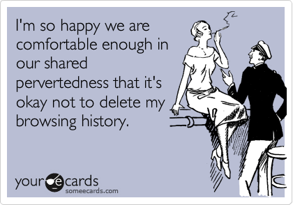 I'm so happy we are comfortable enough in our shared pervertedness that it's okay not to delete my browsing history.