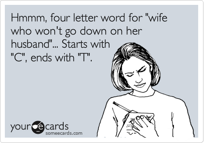 "Hmmm, four letter word for ""wife who won't go down on her husband""... Starts with ""C"", ends with ""T""."