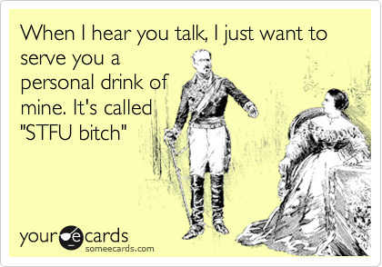"When I hear you talk, I just want to serve you a personal drink of mine. It's called ""STFU bitch"""