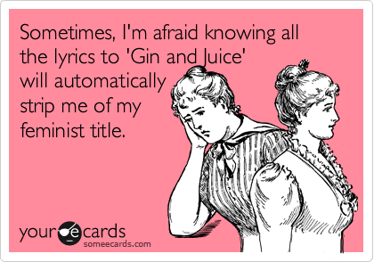 Sometimes, I'm afraid knowing all the lyrics to 'Gin and Juice' will automatically strip me of my  feminist title.