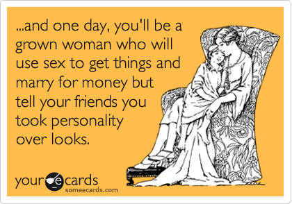 ...and one day, you'll be a grown woman who will use sex to get things and marry for money but tell your friends you took personality over looks.