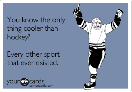 You know the only thing cooler than hockey?   Every other sport  that ever existed.