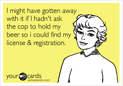 I might have gotten away with it if I hadn't ask the cop to hold my beer so i could find my license & registration.