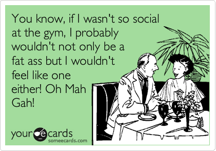 You know, if I wasn't so social at the gym, I probably wouldn't not only be a  fat ass but I wouldn't feel like one either! Oh Mah Gah!