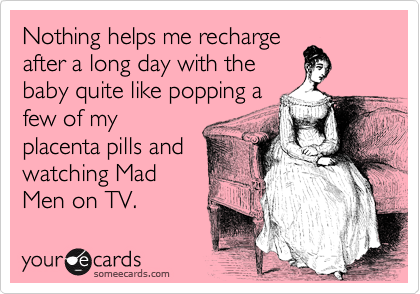 Nothing helps me recharge after a long day with the baby quite like popping a few of my placenta pills and watching Mad Men on TV.