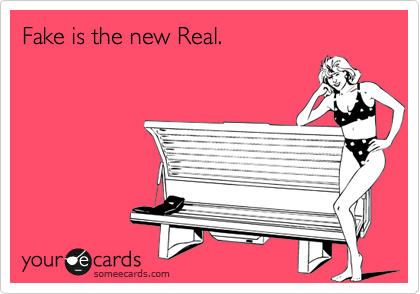 Fake is the new Real.