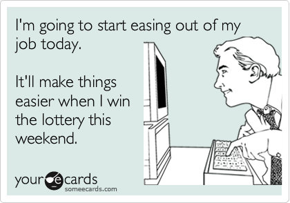 I'm going to start easing out of my job today.  It'll make things easier when I win the lottery this weekend.