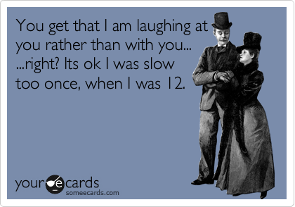 You get that I am laughing at you rather than with you... ...right? Its ok I was slow too once, when I was 12.