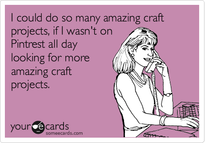 I could do so many amazing craft projects, if I wasn't on Pintrest all day looking for more amazing craft projects.