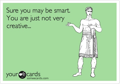 Sure you may be smart.  You are just not very creative...