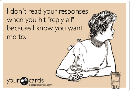 "I don't read your responses when you hit ""reply all"" because I know you want me to."