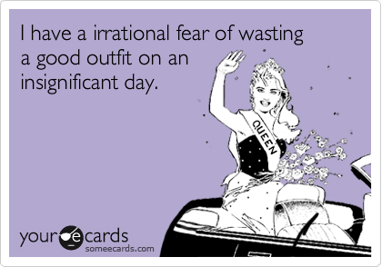 I have a irrational fear of wasting  a good outfit on an insignificant day.