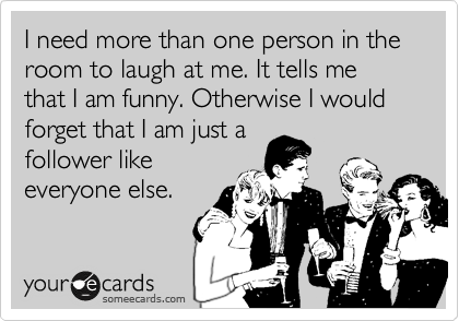 I need more than one person in the room to laugh at me. It tells me that I am funny. Otherwise I would forget that I am just a follower like everyone else.