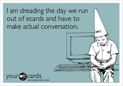 I am dreading the day we run out of ecards and have to make actual conversation.
