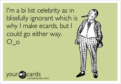 I'm a bi list celebrity as in blissfully ignorant which is why I make ecards, but I could go either way. O_o