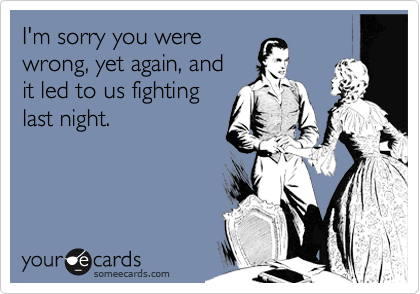 I'm sorry you were wrong, yet again, and it led to us fighting last night.