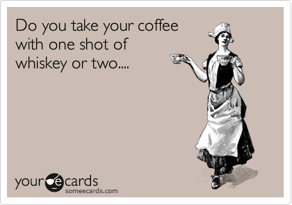 Do you take your coffee with one shot of whiskey or two....