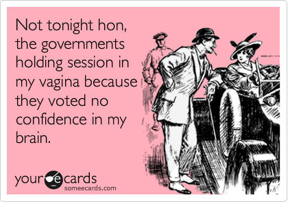 Not tonight hon, the governments  holding session in my vagina because they voted no confidence in my brain.
