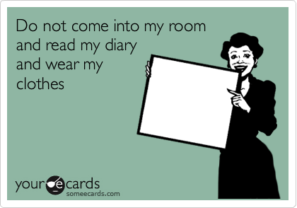 Do not come into my room and read my diary and wear my clothes