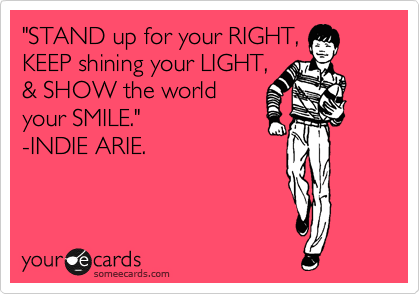 """STAND up for your RIGHT, KEEP shining your LIGHT, & SHOW the world your SMILE.""   -INDIE ARIE."