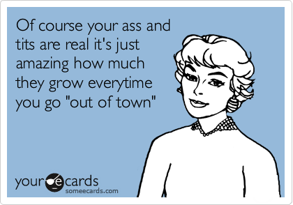 """Of course your ass and tits are real it's just amazing how much they grow everytime you go """"out of town"""""""