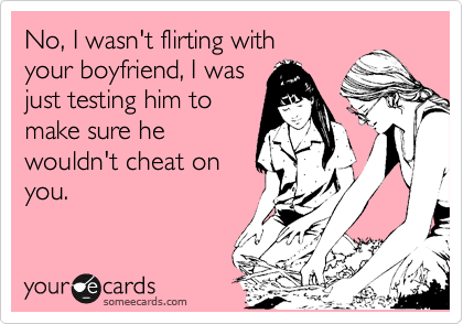 No, I wasn't flirting with your boyfriend, I was just testing him to make sure he wouldn't cheat on you.