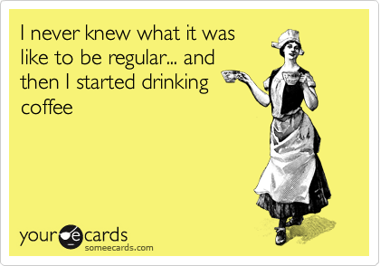 I never knew what it was like to be regular... and then I started drinking coffee