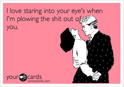 I love staring into your eye's when I'm plowing the shit out of you.