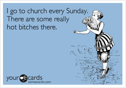 I go to church every Sunday.  There are some really hot bitches there.