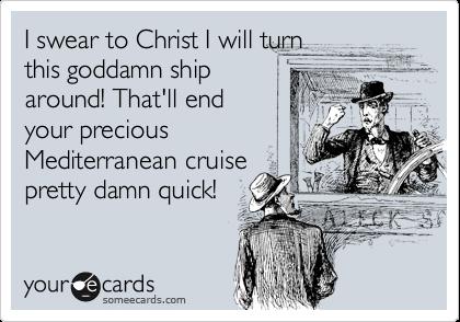 I swear to Christ I will turn this goddamn ship around! That'll end your precious Mediterranean cruise pretty damn quick!