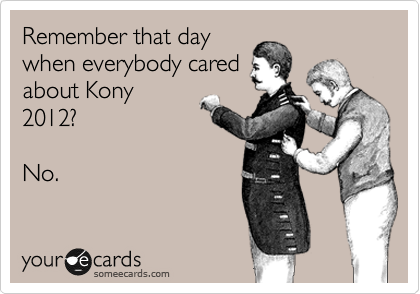 Remember that day when everybody cared about Kony 2012?  No.