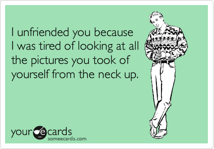 I unfriended you because I was tired of looking at all the pictures you took of yourself from the neck up.