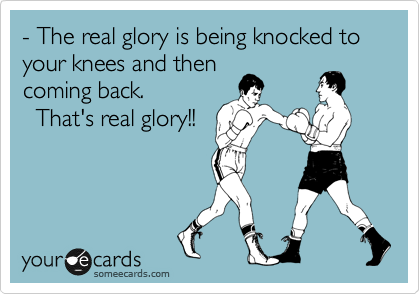 - The real glory is being knocked to your knees and then coming back.    That's real glory!!