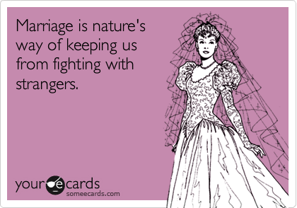 Marriage is nature's  way of keeping us from fighting with strangers.