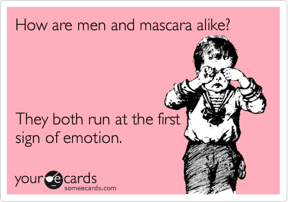 How are men and mascara alike?     They both run at the first sign of emotion.