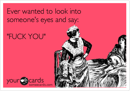 """Ever wanted to look into someone's eyes and say:    """"FUCK YOU"""""""