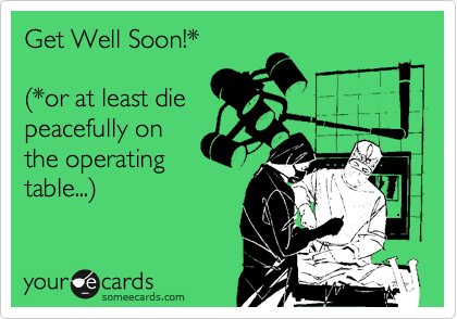 Get Well Soon!*     %28*or at least die  peacefully on the operating table...%29