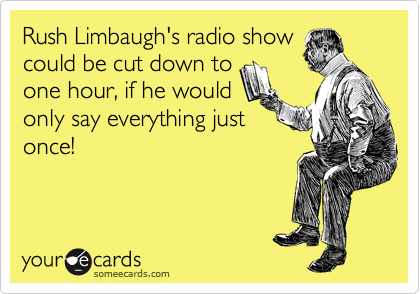 Rush Limbaugh's radio show could be cut down to one hour, if he would only say everything just once!
