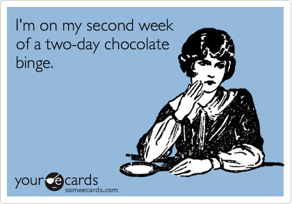 I'm on my second week of a two-day chocolate binge.