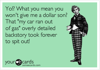 """Yo!? What you mean you won't give me a dollar son? That """"my car ran out of gas"""" overly detailed backstory took forever  to spit out!"""