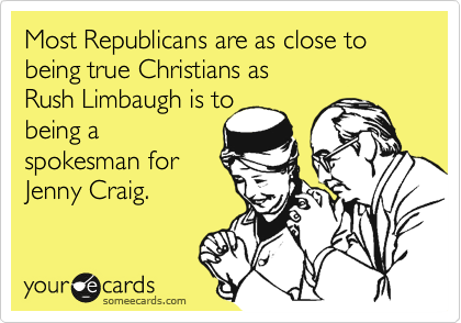 Most Republicans are as close to being true Christians as            Rush Limbaugh is to being a spokesman for Jenny Craig.