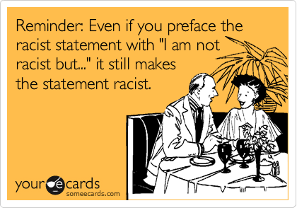 "Reminder: Even if you preface the racist statement with ""I am not racist but..."" it still makes the statement racist."